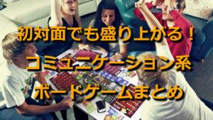 【アナログゲームまとめ】初対面でも会話が弾む!コミュニケーション系ボードゲームおすすめ人気ランキングベスト10!